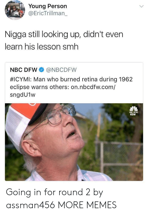 Round 2: Young Person  @EricTrillman_  Nigga still looking up, didn't even  learn his lesson smh  NBC DFW @NBCDFW  #ICYMI: Man who burned retina during 1962  eclipse warns others: on.nbcdfw.com/  sngdU1w  KGW Going in for round 2 by assman456 MORE MEMES