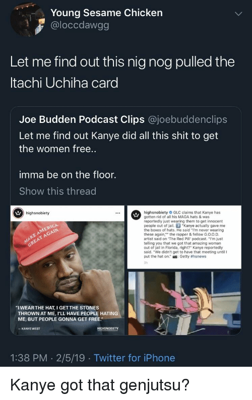 """Joe Budden: Young Sesame Chicken  @loccdawgg  Let me find out this nig nog pulled the  tachi Uchiha card  Joe Budden Podcast Clips @joebuddenclips  Let me find out Kanye did all this shit to get  the women free..  imma be on the floor.  Show this thread  highsnobiety  highsnobiety GLC claims that Kanye has  gotten rid of all his MAGA hats & was  reportedly just wearing them to get innocent  people out of jail. """"Kanye actually gave me  the boxes of hats. He said """"I'm never wearing  these again, the rapper & fellow G.O.O.D.  artist said on The Red Pill podcast. """"I'm just  telling you that we got that amazing woman  out of jail in Florida, right?"""" Kanye reportedly  said. """"We didn't get to have that meeting until I  put the hat on."""" : Getty #hsnews  3h  AKE AMERICA  GREAT AGAIN  """"IWEARTHE HAT, I GETTHE STONES  THROWN AT ME, I'LL HAVE PEOPLE HATING  ME, BUT PEOPLE GONNA GET FREE""""  KANYE WEST  HIGHSNOBIETY  1:38 PM 2/5/19 Twitter for iPhone"""