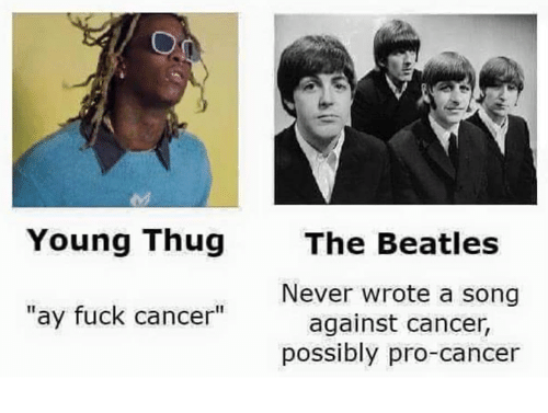 "The Beatles, Thug, and Young Thug: Young Thug  ""ay fuck cancer""  The Beatles  Never wrote a song  against cancer,  possibly pro-cancer"