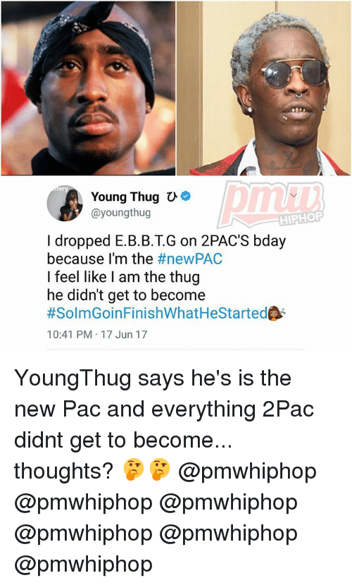 Memes, Thug, and Young Thug: Young Thug  ayoungthug  HIPHOP  I dropped E.B.B.T.G on 2PAC'S bday  because I'm the  #newPAC  I feel like I am the thug  he didn't get to become  #SolmGoinFinishWhatHeStartede  10:41 PM 17 Jun 17 YoungThug says he's is the new Pac and everything 2Pac didnt get to become... thoughts? 🤔🤔 @pmwhiphop @pmwhiphop @pmwhiphop @pmwhiphop @pmwhiphop @pmwhiphop