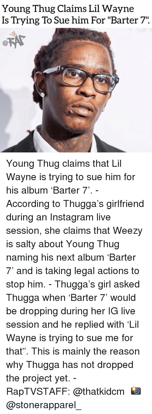 """Weezy: Young Thug Claims Lil Wayne  Is Trying To Sue him For """"Barter 7"""". Young Thug claims that Lil Wayne is trying to sue him for his album 'Barter 7'. - According to Thugga's girlfriend during an Instagram live session, she claims that Weezy is salty about Young Thug naming his next album 'Barter 7' and is taking legal actions to stop him. - Thugga's girl asked Thugga when 'Barter 7' would be dropping during her IG live session and he replied with 'Lil Wayne is trying to sue me for that"""". This is mainly the reason why Thugga has not dropped the project yet. - RapTVSTAFF: @thatkidcm 📸 @stonerapparel_"""
