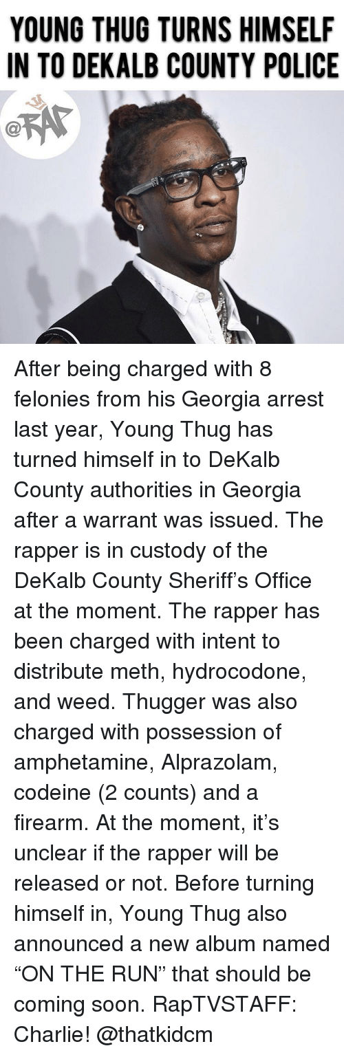 """Young Thug: YOUNG THUG TURNS HIMSELF  IN TO DEKALB COUNTY POLICE  C@ After being charged with 8 felonies from his Georgia arrest last year, Young Thug has turned himself in to DeKalb County authorities in Georgia after a warrant was issued. The rapper is in custody of the DeKalb County Sheriff's Office at the moment. The rapper has been charged with intent to distribute meth, hydrocodone, and weed. Thugger was also charged with possession of amphetamine, Alprazolam, codeine (2 counts) and a firearm. At the moment, it's unclear if the rapper will be released or not. Before turning himself in, Young Thug also announced a new album named """"ON THE RUN"""" that should be coming soon. RapTVSTAFF: Charlie! @thatkidcm"""
