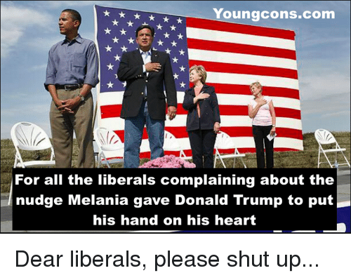 Nudge: Youngcons.com  For all the liberals complaining about the  nudge Melania gave Donald Trump to put  his hand on his heart Dear liberals, please shut up...