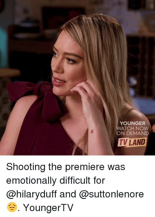 watch-now: YOUNGER  WATCH NOW  ON DEMAND  TV LAND Shooting the premiere was emotionally difficult for @hilaryduff and @suttonlenore 😔. YoungerTV