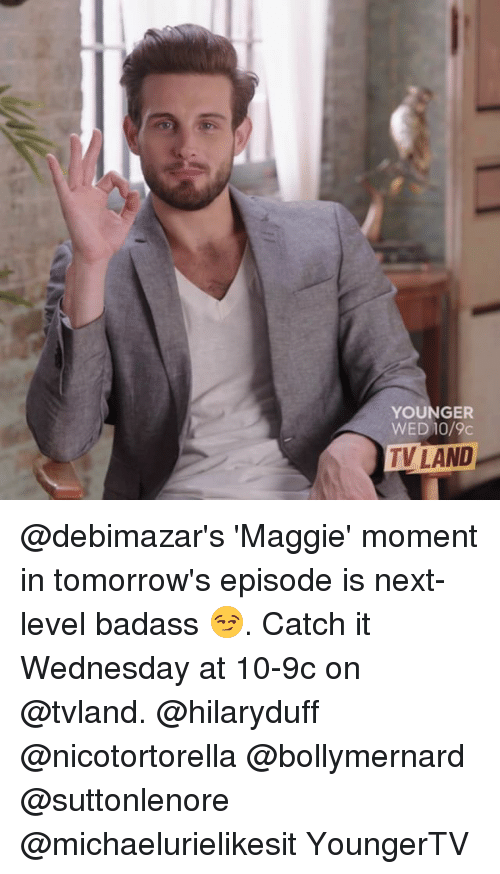 tv land: YOUNGER  WE 10/9c  TV LAND @debimazar's 'Maggie' moment in tomorrow's episode is next-level badass 😏. Catch it Wednesday at 10-9c on @tvland. @hilaryduff @nicotortorella @bollymernard @suttonlenore @michaelurielikesit YoungerTV