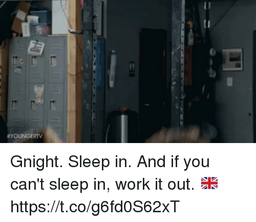 Memes, Work, and Sleep: Gnight. Sleep in. And if you can't sleep in, work it out. 🇬🇧 https://t.co/g6fd0S62xT