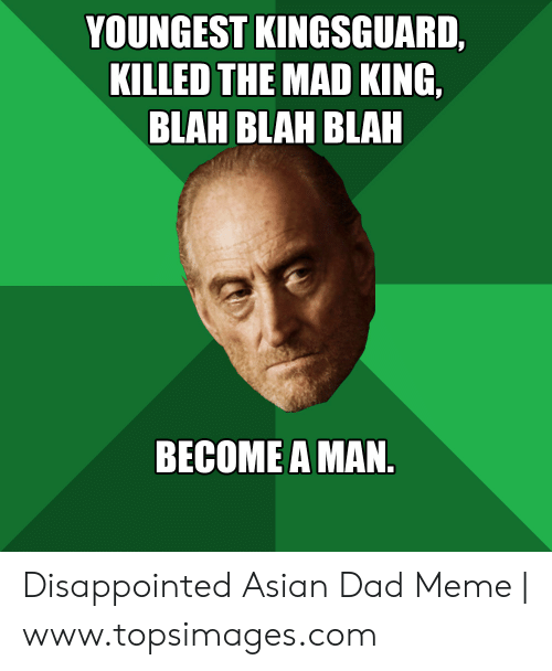 Asian Dad Meme: YOUNGEST KINGSGUARD,  KILLED THE MAD KING,  BLAH BLAH BLAH  BECOME A MAN. Disappointed Asian Dad Meme | www.topsimages.com