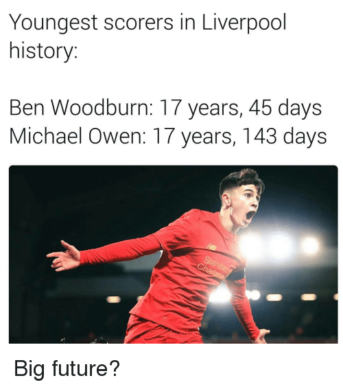 Memes, History, and Michael: Youngest scorers in Liverpool  history  Ben Woodburn: 17 years, 45 days  Michael Owen: 17 years, 143 days Big future?
