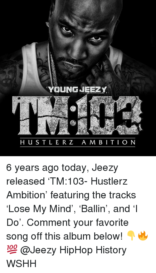 m&b: YOUNGJEEZY  H US T L ER Z A M B ITIO N 6 years ago today, Jeezy released 'TM:103- Hustlerz Ambition' featuring the tracks 'Lose My Mind', 'Ballin', and 'I Do'. Comment your favorite song off this album below! 👇🔥💯 @Jeezy HipHop History WSHH