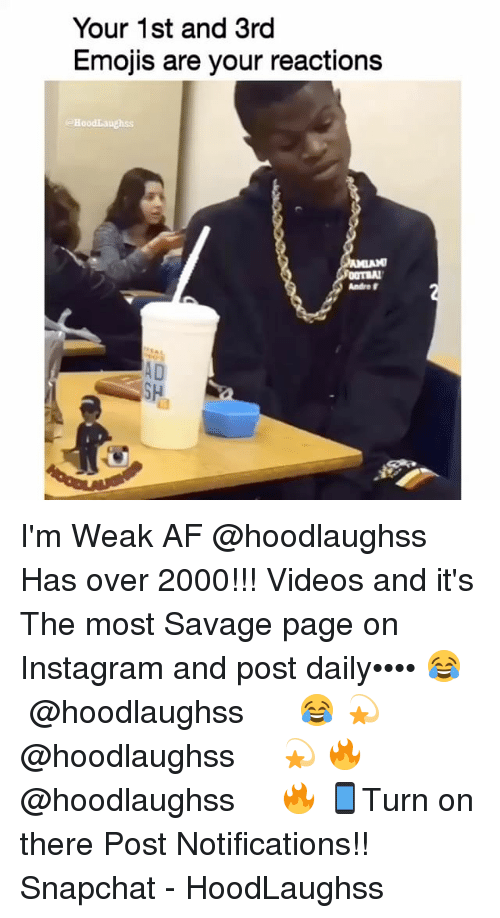 Af, Instagram, and Memes: Your 1st and 3rd  Emojis are your reactions  HoodLaughss  Andre  AD  SH I'm Weak AF @hoodlaughss Has over 2000!!! Videos and it's The most Savage page on Instagram and post daily•••• 😂 ↠ ↠ @hoodlaughss ↞ ↞ 😂 💫 ↠ ↠ @hoodlaughss ↞ ↞ 💫 🔥 ↠ ↠ @hoodlaughss ↞ ↞ 🔥 📱Turn on there Post Notifications!! Snapchat - HoodLaughss