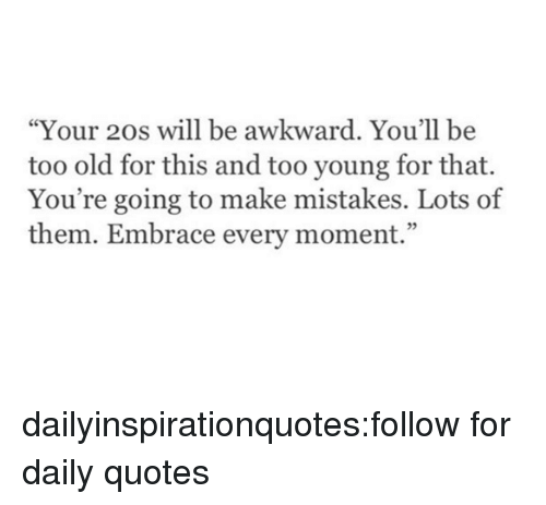 """youre: """"Your 20s will be awkward. You'll be  too old for this and too young for that.  You're going to make mistakes. Lots of  them. Embrace every moment."""" dailyinspirationquotes:follow for daily quotes"""