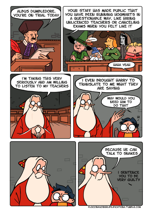 Dumbledore, Tumblr, and Yeah: YOUR 5TAFF HAS MADE PUBLIC THAT  ALBU5 DUMBLEDORE,  YOU'RE ON TRIAL TODAy YOu HAVE BEEN RUNNING HOGWARTS IN  A QUESTIONABLE WAY, LIKE HIRING  UNLICENCED TEACHERS OR CANCELING  EXAM5 WHEN YOu FELT LIKE IT  Li  HAHA YEAH  l'M TAKING THI5 VERY  SERIOUSLy AND AM WILLING  TO LISTEN TO MY TEACHERS  I EVEN BROUGHT HARRy TO  TRANSLATE TO ME WHAT THESy  ARE 5AyING  WHy WoULD you  NEED HIM TO  DO THAT  Hi  BECAUSE HE CAMN  TALK TO SNAKES  SENTENCE  you To BE  VERY GUILTy  FLOCCINAUCINIHILIPILIFICATIONA.TUMBLR.COM