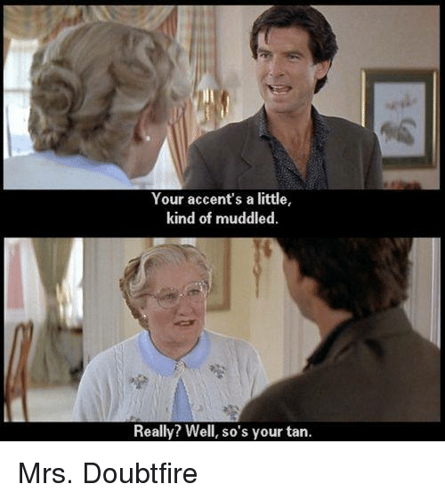 Mrs. Doubtfire: Your accent's a little,  kind of muddled.  Really? Well, so's your tan. Mrs. Doubtfire