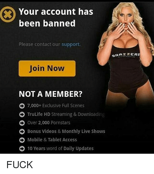 Memes, Tablet, and Brazzers: Your account has  been banned  Please contact our support.  BRAZZER  Join Now  NOT A MEMBER?  O 7,000+ Exclusive Full Scenes  O TruLife HD Streaming & Downloading  O Over 2,000 Pornstars  O Bonus videos & Monthly Live Shows  O Mobile & Tablet Access  O 10 Years word of Daily Updates FUCK
