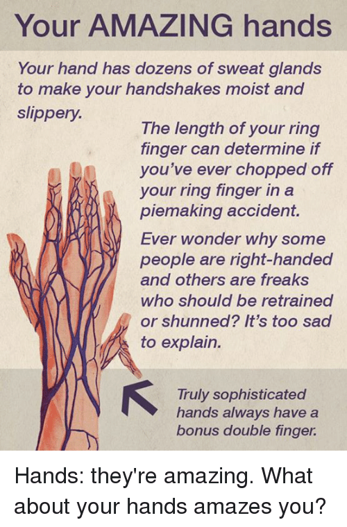 Moistness: Your AMAZING hands  Your hand has dozens of sweat glands  to make your handshakes moist and  slippery.  The length of your ring  finger can determine if  you've ever chopped off  your ring finger in a  piemaking accident.  Ever wonder why some  people are right-handed  and others are freaks  who should be retrained  or shunned? It's too sa  to explain.  Truly sophisticated  hands always have a  bonus double finger. Hands: they're amazing.  What about your hands amazes you?