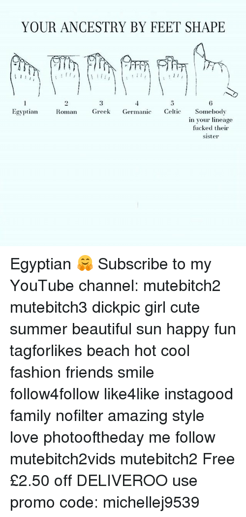 Amazing: YOUR ANCESTRY BY FEET SHAPE  11  Egyptian Roman Greek Germanic Celtic Somebody  in your lineage  fucked their  sister Egyptian 🤗 Subscribe to my YouTube channel: mutebitch2 mutebitch3 dickpic girl cute summer beautiful sun happy fun tagforlikes beach hot cool fashion friends smile follow4follow like4like instagood family nofilter amazing style love photooftheday me follow mutebitch2vids mutebitch2 Free £2.50 off DELIVEROO use promo code: michellej9539