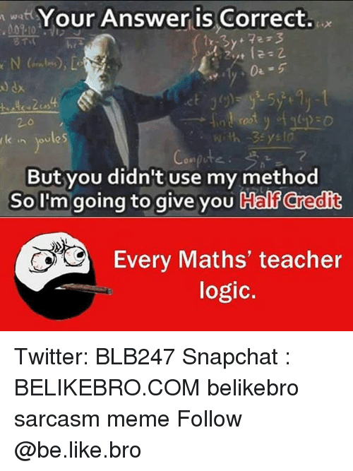 Be Like, Logic, and Meme: Your Answer is Correct  aules  But you didn't use my method  So I'm going to give you Calf Credit  Every Maths' teacher  logic. Twitter: BLB247 Snapchat : BELIKEBRO.COM belikebro sarcasm meme Follow @be.like.bro