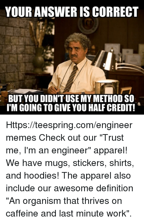 """Im An Engineer: YOUR ANSWER IS CORRECT  BUT YOU DIDNT USE MYMETHOD SO  l'M GOING TO GIVE YOU HALF CREDIT! Https://teespring.com/engineermemes  Check out our """"Trust me, I'm an engineer"""" apparel! We have mugs, stickers, shirts, and hoodies! The apparel also include our awesome definition """"An organism that thrives on caffeine and last minute work""""."""