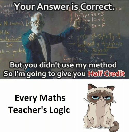 Logic, Answers, and Answer: Your Answer is Correct.  oules  But you didn't use my method  So I'm going to give you  Calf credit  Every Maths  Teacher's Logic