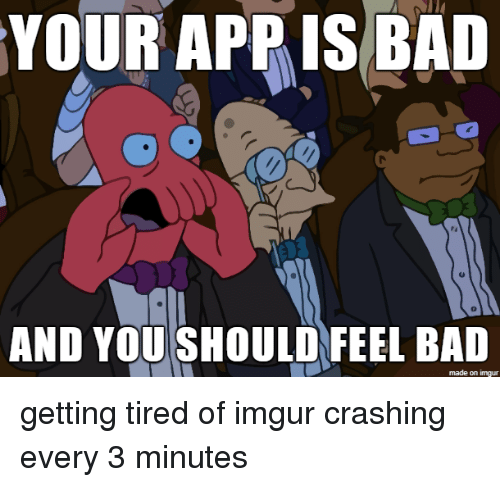 You Should Feel Bad: YOUR APPIS BAI  0  AND YOU SHOULD FEEL BAD  made on imgur getting tired of imgur crashing every 3 minutes