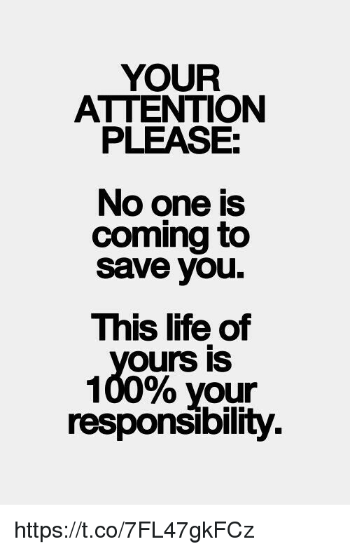 Life, Memes, and Responsibility: YOUR  ATTENTION  PLEASE:  No one is  coming to  Save you.  This life of  Ours IS  100% your  responsibility. https://t.co/7FL47gkFCz