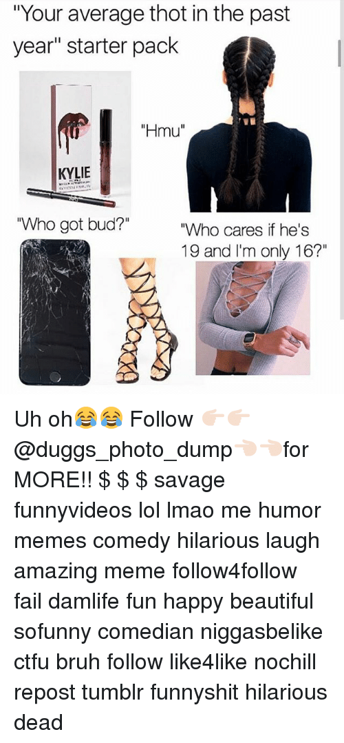 """Thotting: """"Your average thot in the past  year"""" starter pack  """"Hmu""""  KYLIE  Who got bud?""""  """"Who cares if he's  19 and I'm only 16?"""" Uh oh😂😂 Follow 👉🏻👉🏻@duggs_photo_dump👈🏻👈🏻for MORE!! $ $ $ savage funnyvideos lol lmao me humor memes comedy hilarious laugh amazing meme follow4follow fail damlife fun happy beautiful sofunny comedian niggasbelike ctfu bruh follow like4like nochill repost tumblr funnyshit hilarious dead"""