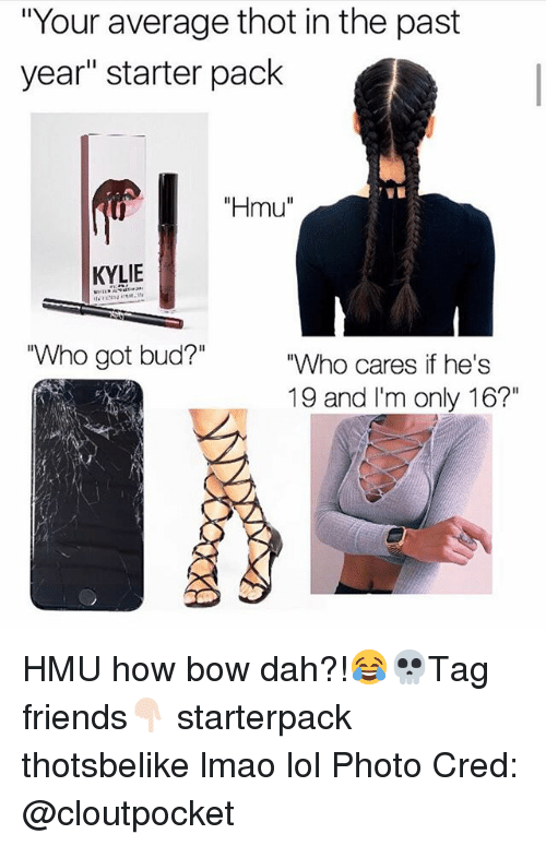 "Friends, Lmao, and Lol: ""Your average thot in the past  year"" starter pack  ""Hmu""  0  KYLIE  ""Who got bud?""  ""Who cares if he's  19 and I'm only 16?"" HMU how bow dah?!😂💀Tag friends👇🏻 starterpack thotsbelike lmao lol Photo Cred: @cloutpocket"