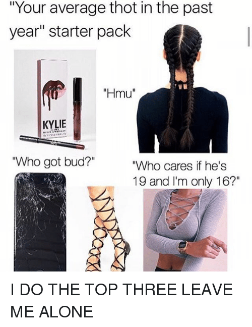 "Being Alone, Memes, and Thot: ""Your average thot in the past  year"" starter pack  ""Hmu""  KYLIE  Who got bud?""  ""Who cares if he's  19 and I'm only 16?"" I DO THE TOP THREE LEAVE ME ALONE"