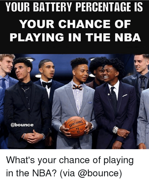 Dingly: YOUR BATTERY PERCENTAGE IS  YOUR CHANCE OF  PLAYING IN THE NBA  DING  @bounce What's your chance of playing in the NBA? (via @bounce)