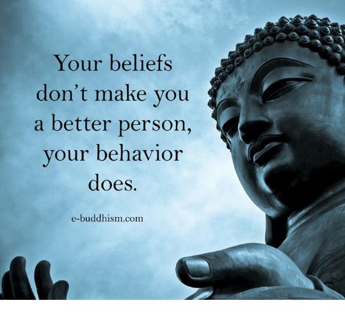 Buddhism: Your beliefs  don't make you  a better person,  your behavior  does.  e-buddhism.com