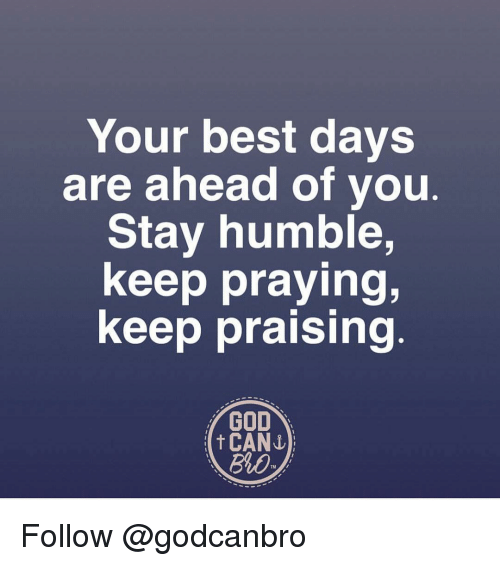 Stay Humble: Your best days  are ahead of you  Stay humble,  keep praying,  keep praising  GOD  t CANI)  Bib Follow @godcanbro
