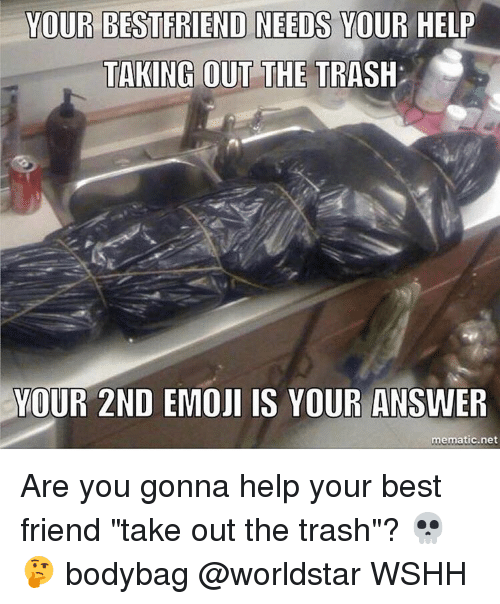 """taking out the trash: YOUR BEST FRIEND NEEDS YOUR HELP  TAKING OUT THE  TRASH  YOUR 2ND  EMOJI IS YOUR ANSWER  mematic net Are you gonna help your best friend """"take out the trash""""? 💀🤔 bodybag @worldstar WSHH"""