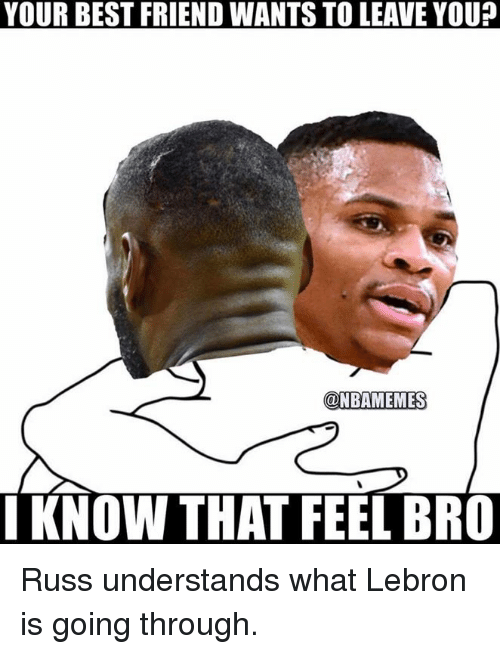 Feels Bro: YOUR BEST FRIEND WANTS TO LEAVE YOU?  @NBAMEMES  I KNOW THAT FEEL BRO Russ understands what Lebron is going through.