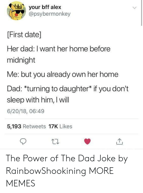i want her: your bff alex  @psybermonkey  [First date]  Her dad: I want her home before  midnight  Me: but you already own her home  Dad: *turning to daughter* if you don't  sleep with him, I will  6/20/18, 06:49  5,193 Retweets 17K Likes The Power of The Dad Joke by RainbowShookining MORE MEMES