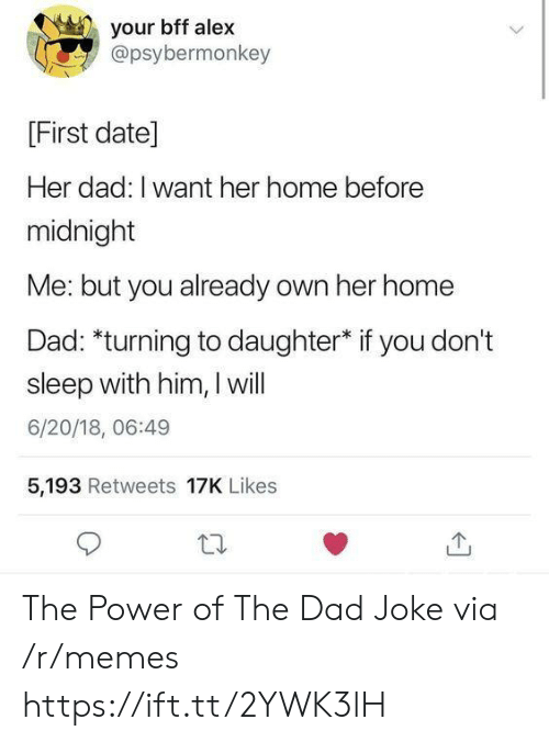 i want her: your bff alex  @psybermonkey  [First date]  Her dad: I want her home before  midnight  Me: but you already own her home  Dad: *turning to daughter* if you don't  sleep with him, I will  6/20/18, 06:49  5,193 Retweets 17K Likes The Power of The Dad Joke via /r/memes https://ift.tt/2YWK3lH