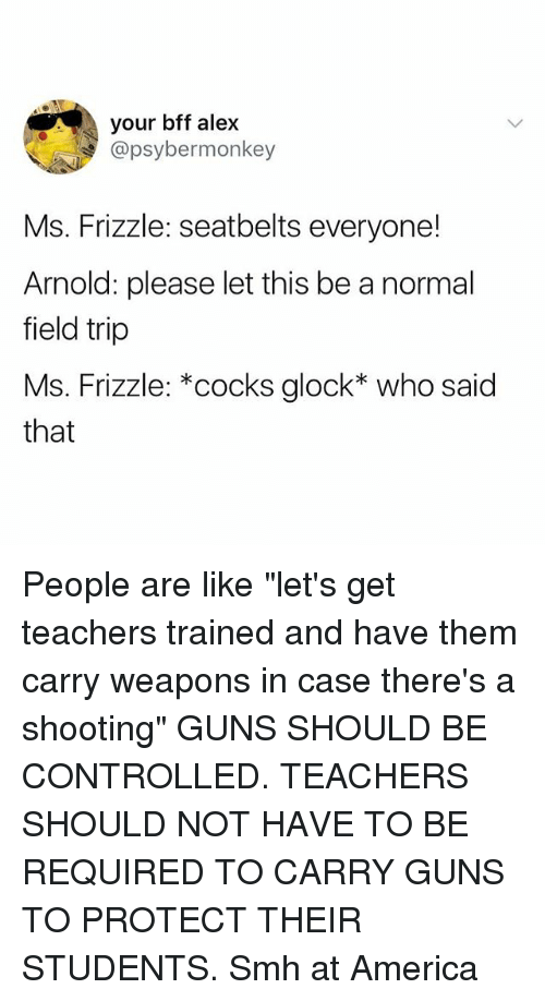 """America, Field Trip, and Guns: your bff alex  @psybermonkey  Ms. Frizzle: seatbelts everyone!  Arnold: please let this be a normal  field trip  Ms. Frizzle: *cocks glock* who said  that People are like """"let's get teachers trained and have them carry weapons in case there's a shooting"""" GUNS SHOULD BE CONTROLLED. TEACHERS SHOULD NOT HAVE TO BE REQUIRED TO CARRY GUNS TO PROTECT THEIR STUDENTS. Smh at America"""