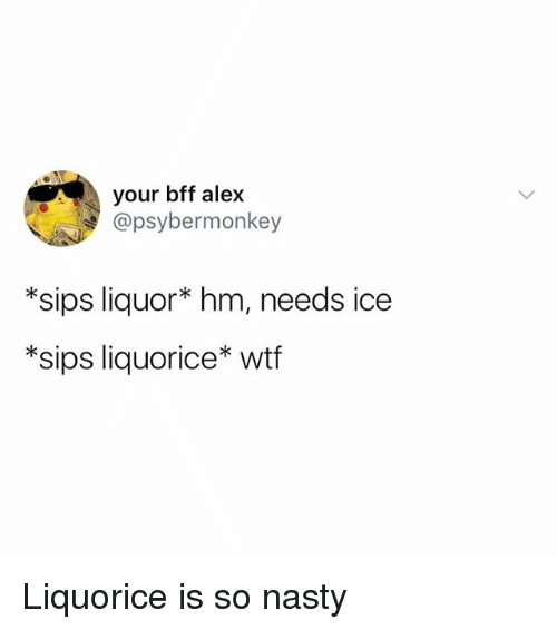 Nasty, Wtf, and Girl Memes: your bff alex  @psybermonkey  *sips liquor* hm, needs ice  *sips liquorice* wtf Liquorice is so nasty