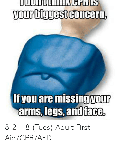 Cpr Meme: your biggest concern,  If you are missing your  arms, legs, and face 8-21-18 (Tues) Adult First Aid/CPR/AED