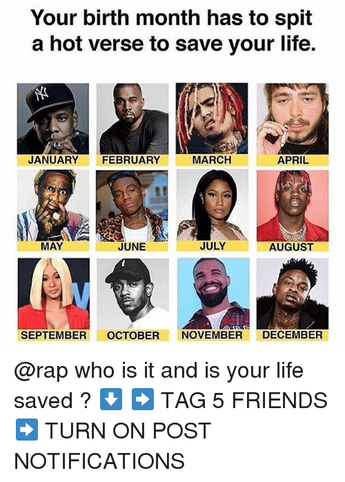 Friends, Life, and Memes: Your birth month has to spit  a hot verse to save your life.  JANUARY FEBRUARY  MARCH  APRIL  MAY  JUNE  JULY  AUGUST  SEPTEMBER OCTOBER NOVEMBER DECEMBER @rap who is it and is your life saved ? ⬇️ ➡️ TAG 5 FRIENDS ➡️ TURN ON POST NOTIFICATIONS