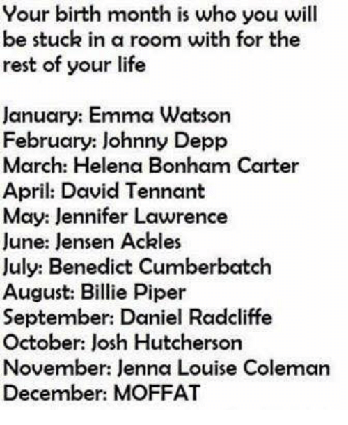 jennifer lawrence: Your birth month is who you will  be stuck in a room with for the  rest of your life  January: Emma Watson  February: Johnny Depp  March: Helena Bonham Carter  April: David Tennant  May: Jennifer Lawrence  June: lensen Ackles  July: Benedict Cumberbatch  August: Billie Piper  September: Daniel Radcliffe  October: Josh Hutcherson  November: Jenna Louise Coleman  December: MOFFAT