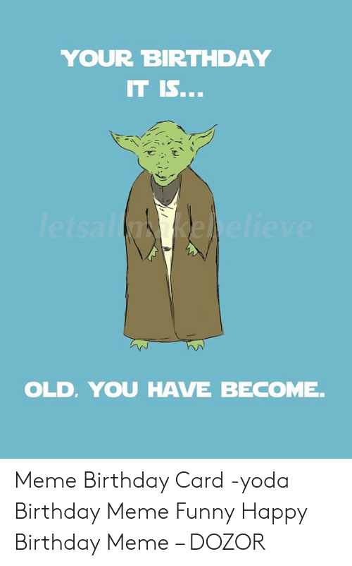 funny happy birthday meme: YOUR BIRTHDAY  IT IS...  letsalnkehelieve  OLD, YOU HAVE BECOME. Meme Birthday Card -yoda Birthday Meme Funny Happy Birthday Meme – DOZOR