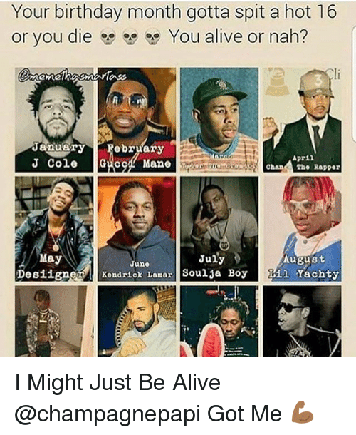 Birthday Month: Your birthday month gotta spit a hot 16  or you die You alive or nah?  January  ebruary  Apr 11  J Cole  Guc  Chan  ?ho Rapper  May  July  AuBust  June  Designer  l Kendrick Lamar  Soulja Boy  R11 Yachty I Might Just Be Alive @champagnepapi Got Me 💪🏾