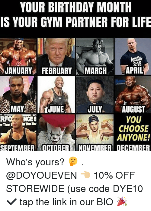 Birthday Month: YOUR BIRTHDAY MONTH  IS YOUR GYM PARTNER FOR LIFE  2:1B  JANUARYFEBRUARYMARCHAPRIL  MAYJUNE JULY AUGUST  YOU  CHOOSE  ANYONE!  RFO NCES  rThan  SEPTEMBER OCTOBERNOVEMBER DECEMBER Who's yours? 🤔 . @DOYOUEVEN 👈🏼 10% OFF STOREWIDE (use code DYE10 ✔️ tap the link in our BIO 🎉