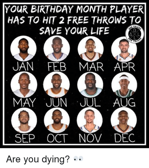 uan: YOUR BIRTHDAY MONTH PLAYER  HAS TO HIT 2 FREE THROWS TO  SAVE YOUR LIFE  AL  UAN FEB MAR APR  MAY JUN JUL AUG  SEP OCT NOV DEC Are you dying? 👀