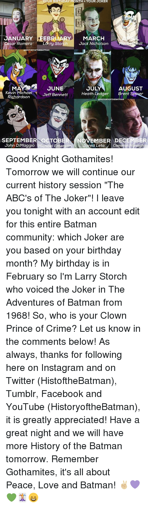 """sars: YOUR BIRTHDAY MONTH YOUR  JOKER  JANUARY  19REB  RY MARCH  Jack Nicholson  sar Romero  Larry Storch  ISTORYOFTHEBATMAN  JULY  MAN  JUNE  AUGUST  Kevin Michael  Jeff Bennett  Heath Ledger  Brent S  Richardson  OHISTORYOFTHEBATMAN  SEPTEMBER To  NOVEMBER DECE  John DiMaggio Mich  Cameron M naghan  ed Leto Good Knight Gothamites! Tomorrow we will continue our current history session """"The ABC's of The Joker""""! I leave you tonight with an account edit for this entire Batman community: which Joker are you based on your birthday month? My birthday is in February so I'm Larry Storch who voiced the Joker in The Adventures of Batman from 1968! So, who is your Clown Prince of Crime? Let us know in the comments below! As always, thanks for following here on Instagram and on Twitter (HistoftheBatman), Tumblr, Facebook and YouTube (HistoryoftheBatman), it is greatly appreciated! Have a great night and we will have more History of the Batman tomorrow. Remember Gothamites, it's all about Peace, Love and Batman! ✌🏼💜💚🃏😄"""