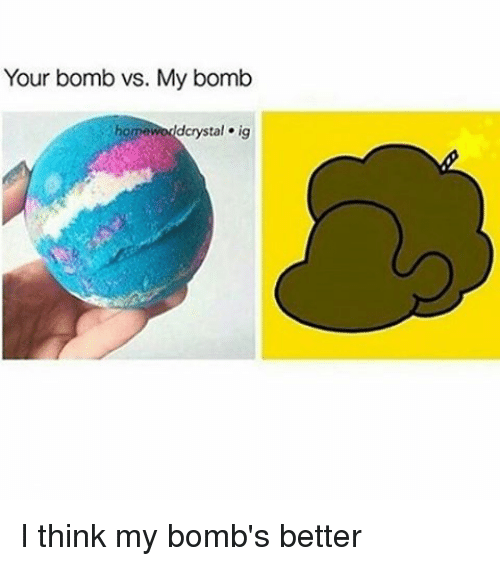 Memes and 🤖: Your bomb vs. My bomb  dcrystal ig I think my bomb's better
