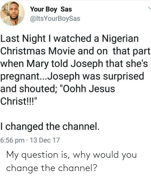 """mary: Your Boy Sas  @ltsYourBoySas  Last Night I watched a Nigerian  Christmas Movie and on that part  when Mary told Joseph that she's  pregnant..Joseph was surprised  and shouted; """"Oohh Jesus  Christ!!!""""  I changed the channel.  6:56 pm · 13 Dec 17 My question is, why would you change the channel?"""