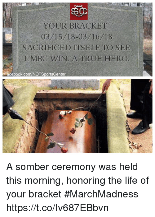 Facebook, Life, and Sports: YOUR BRACKET  03/15/18-03/16/18  SACRIFICED ITSELFTO SEE  UMBC WIN. A TRUE HERO  Facebook.com/NOTSportsCenter A somber ceremony was held this morning, honoring the life of your bracket #MarchMadness https://t.co/Iv687EBbvn