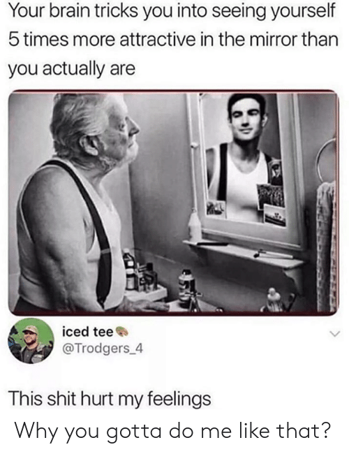 tee: Your brain tricks you into seeing yourself  5 times more attractive in the mirror than  you actually are  iced tee  @Trodgers_4  This shit hurt my feelings Why you gotta do me like that?