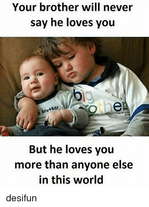 Anyoning: Your brother will never  say he loves you  ther  But he loves you  more than anyone else  in this world desifun